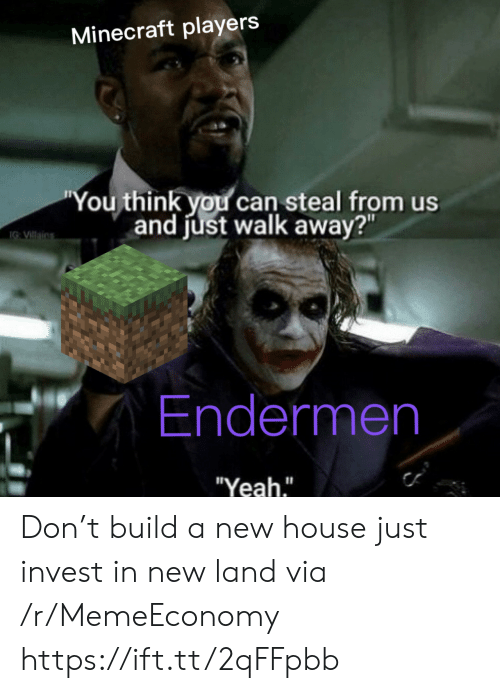 """build a: Minecraft players  """"You think you can steal from us  and just walk away?""""  IG VIllains  Endermen  """"Yeah."""" Don't build a new house just invest in new land via /r/MemeEconomy https://ift.tt/2qFFpbb"""