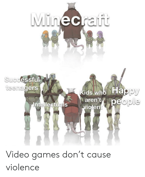 Cause: Minecraft  Successful  teenagers  Kids who Happy  aren't  Intellectuals  Violenteople Video games don't cause violence