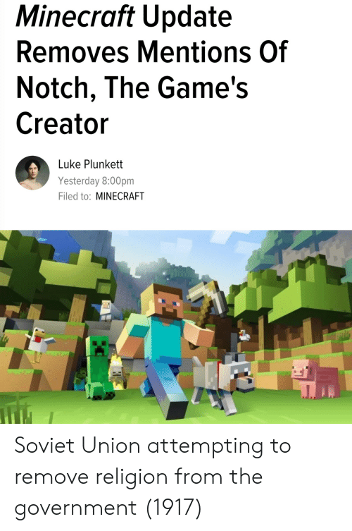 The Games: Minecraft Update  Removes Mentions Of  Notch, The Game's  Creator  Luke Plunkett  Yesterday 8:00pm  Filed to: MINECRAFT Soviet Union attempting to remove religion from the government (1917)