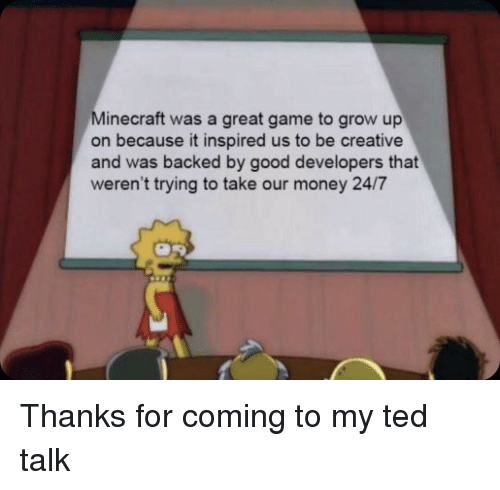 ted talk: Minecraft was a great game to grow up  on because it inspired us to be creative  and was backed by good developers that  weren't trying to take our money 24/7 Thanks for coming to my ted talk