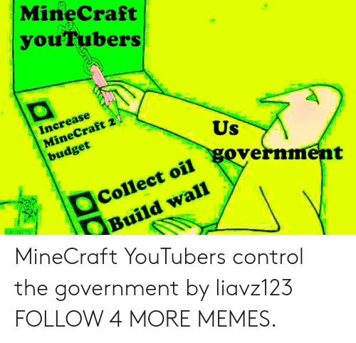 Deepfriedmemes: MineCraft  you'Tubers  Increase  MineCraft 2  budget  Us  government  Collect oil  Build wall MineCraft YouTubers control the government by liavz123 FOLLOW 4 MORE MEMES.