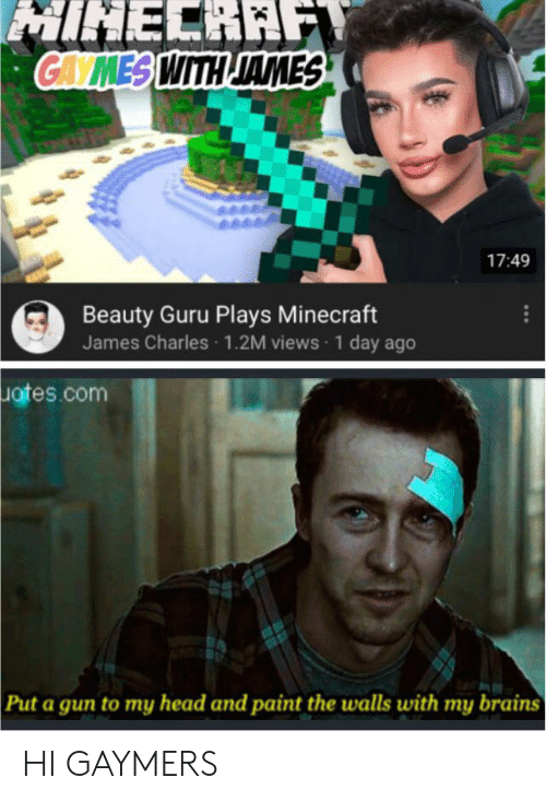Brains, Head, and Minecraft: MINELRAF  GAVMES WITH JAMES  17:49  Beauty Guru Plays Minecraft  James Charles 1.2M views 1 day ago  Iates.com  Put a gun to my head and paint the walls with my brains HI GAYMERS