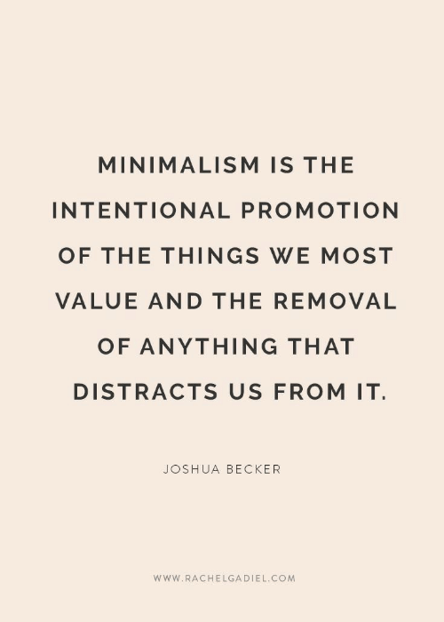promotion: MINIMALISM IS THE  INTENTIONAL PROMOTION  OF THE THINGS WE MOST  VALUE AND THE REMOVAL  OF ANYTHING THAT  DISTRACTS US FROM IT  JOSHUA BECKER  www.RACHELGADIEL.COM