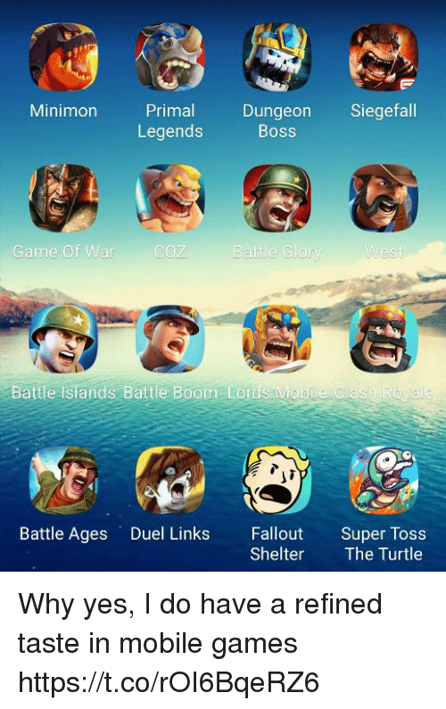 mobile games: Minimon Primal Dungeon Siegefall  Legends  Boss  Game Of War  COZ  Battle Glorv  Battle Islands Battle Boom Lords Mobile Clash Ro  Battle Ages Duel Links Fallout Super Tos  Shelter The Turtle Why yes, I do have a refined taste in mobile games https://t.co/rOI6BqeRZ6