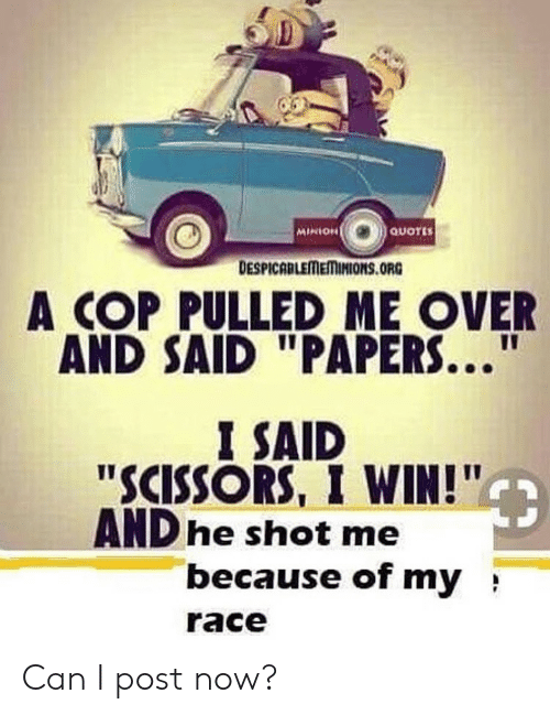 """Minion, Quotes, and Race: MINION  QUOTES  DESPICABLEMEMINIONS.ORG  A COP PULLED ME OVER  AND SAID """"PAPERS...  I SAID  """"SCISSORS, I WIN!""""  AND he shot me  because of my  race Can I post now?"""