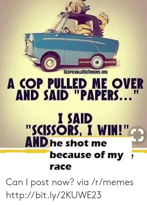 """Memes, Http, and Minion: MINION  QUOTES  DESPICABLEMEMINIONS.ORG  A COP PULLED ME OVER  AND SAID """"PAPERS...  I SAID  """"SCISSORS, I WIN!""""  AND he shot me  because of my  race Can I post now? via /r/memes http://bit.ly/2KUWE23"""