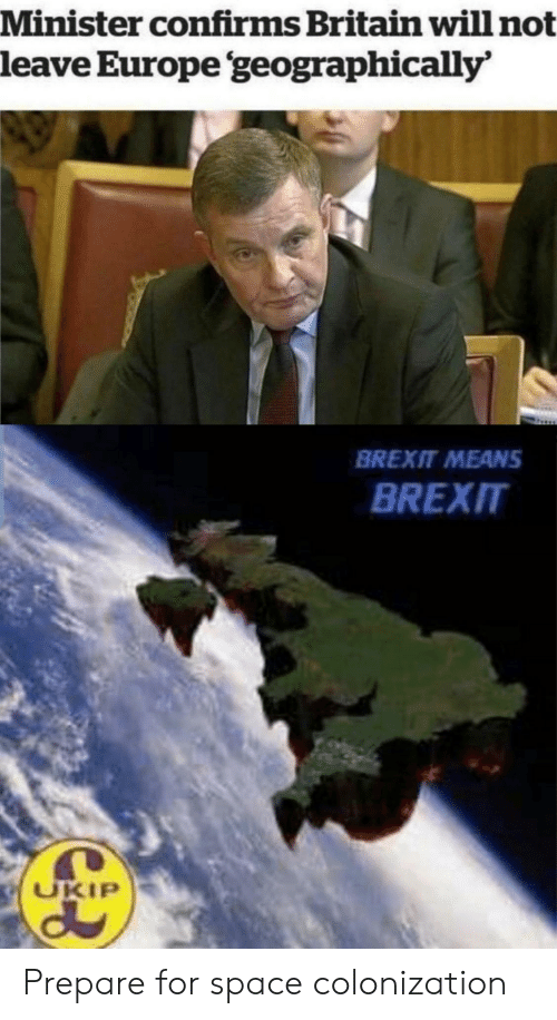 Europe, Space, and Britain: Minister confirms Britain will not  leave Europe geographically'  BREXIT MEANS  BREXIT  UKIP Prepare for space colonization