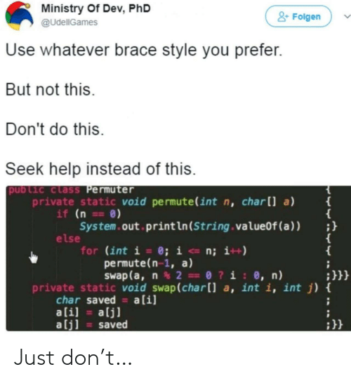 static: Ministry Of Dev, PhD  &Folgen  @UdellGames  Use whatever brace style you prefer.  But not this.  Don't do this  Seek help instead of this.  public class Permuter  private static void permute(int n, charll a)  if (n ==0)  System.out print ln (String . valueOf (a ) )  else  for (int i = 0; i <- n; i++)  permute(n-1, a)  Swap (a, n2 0?i: 0, n)  {  ;}}}  private static void swap(char[] a, int i, int j) {  char saved a[i]  ali]  alj]  alj]  saved Just don't…
