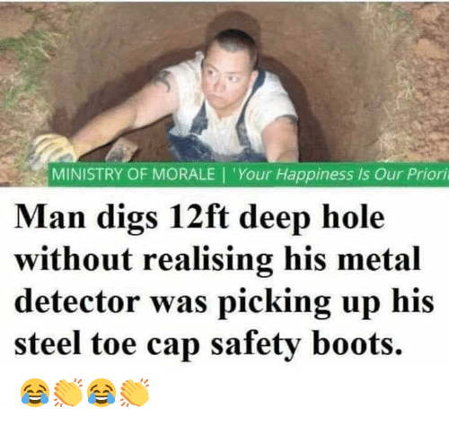 morale: MINISTRY OF MORALE | 'Your Happiness is Our Priori  Man digs 12ft deep hole  without realising his metal  detector was picking up his  steel toe cap safety boots. 😂👏😂👏