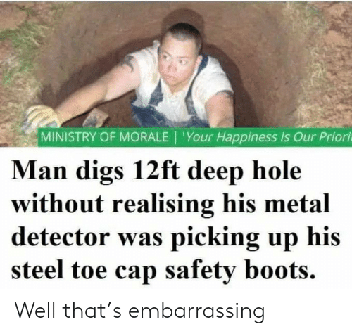 Boots, Happiness, and Metal: MINISTRY OF MORALE | 'Your Happiness Is Our Priori  Man digs 12ft deep hole  without realising his metal  detector was picking up his  steel toe cap safety boots. Well that's embarrassing
