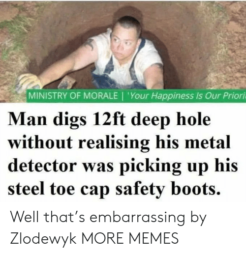 Boots: MINISTRY OF MORALE | 'Your Happiness Is Our Priori  Man digs 12ft deep hole  without realising his metal  detector was picking up his  steel toe cap safety boots. Well that's embarrassing by Zlodewyk MORE MEMES