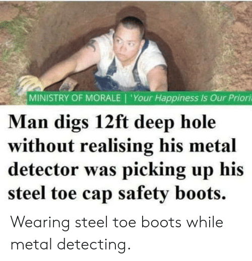 Safety: MINISTRY OF MORALE 'Your Happiness is Our Priori  Man digs 12ft deep hole  without realising his metal  detector was picking up his  steel toe cap safety boots. Wearing steel toe boots while metal detecting.