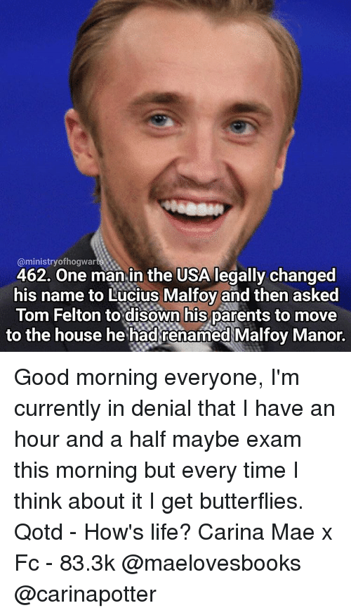 Memes, Butterfly, and Toms: @ministry ofhogwar  462. One man in the USA legally changed  his name to Lucius Malfoy and then asked  Tom Felton to disown his parents to move  to the house he had renamed Malfoy Manor. Good morning everyone, I'm currently in denial that I have an hour and a half maybe exam this morning but every time I think about it I get butterflies. Qotd - How's life? Carina Mae x Fc - 83.3k @maelovesbooks @carinapotter