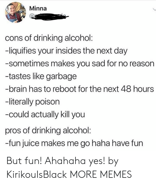 Alcoholes: Minna  cons of drinking alcohol:  -liquifies your insides the next day  -sometimes makes you sad for no reasor  -tastes like garbage  -brain has to reboot for the next 48 hours  -literally poison  -could actually kill you  pros of drinking alcohol  -fun juice makes me go haha have fun But fun! Ahahaha yes! by KirikouIsBlack MORE MEMES