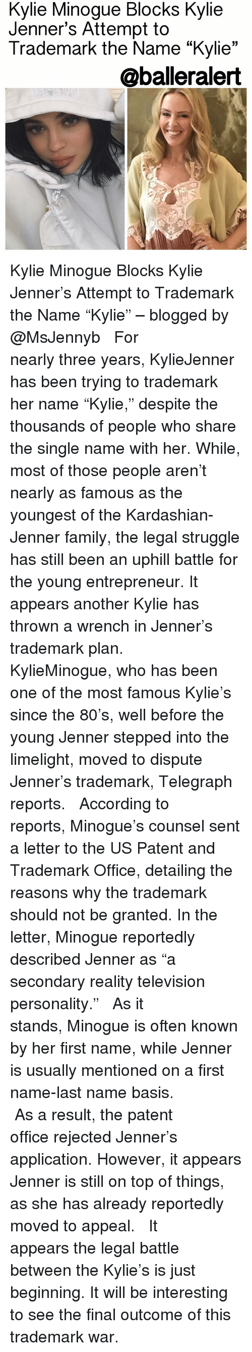"""Kylie Jenner, Memes, and Telegraph: Minogue Blocks Kylie  Minogue Attempt to  Trademark the Name """"Kylie  33  @balleralert Kylie Minogue Blocks Kylie Jenner's Attempt to Trademark the Name """"Kylie"""" – blogged by @MsJennyb ⠀⠀⠀⠀⠀⠀⠀ ⠀⠀⠀⠀⠀⠀⠀ For nearly three years, KylieJenner has been trying to trademark her name """"Kylie,"""" despite the thousands of people who share the single name with her. While, most of those people aren't nearly as famous as the youngest of the Kardashian-Jenner family, the legal struggle has still been an uphill battle for the young entrepreneur. It appears another Kylie has thrown a wrench in Jenner's trademark plan. ⠀⠀⠀⠀⠀⠀⠀ ⠀⠀⠀⠀⠀⠀⠀ KylieMinogue, who has been one of the most famous Kylie's since the 80's, well before the young Jenner stepped into the limelight, moved to dispute Jenner's trademark, Telegraph reports. ⠀⠀⠀⠀⠀⠀⠀ ⠀⠀⠀⠀⠀⠀⠀ According to reports, Minogue's counsel sent a letter to the US Patent and Trademark Office, detailing the reasons why the trademark should not be granted. In the letter, Minogue reportedly described Jenner as """"a secondary reality television personality."""" ⠀⠀⠀⠀⠀⠀⠀ ⠀⠀⠀⠀⠀⠀⠀ As it stands, Minogue is often known by her first name, while Jenner is usually mentioned on a first name-last name basis. ⠀⠀⠀⠀⠀⠀⠀ ⠀⠀⠀⠀⠀⠀⠀ As a result, the patent office rejected Jenner's application. However, it appears Jenner is still on top of things, as she has already reportedly moved to appeal. ⠀⠀⠀⠀⠀⠀⠀ ⠀⠀⠀⠀⠀⠀⠀ It appears the legal battle between the Kylie's is just beginning. It will be interesting to see the final outcome of this trademark war."""