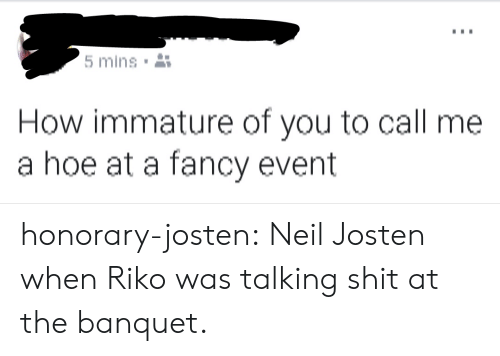 immature: mins  How immature of you to call me  a hoe at a fancy event honorary-josten:  Neil Josten when Riko was talking shit at the banquet.
