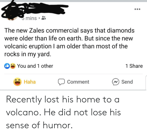 Life, Lost, and Earth: mins  The new Zales commercial says that diamonds  were older than life on earth. But since the new  volcanic eruption I am older than most of the  rocks in my yard.  You and 1 other  1 Share  Send  Haha  Comment Recently lost his home to a volcano. He did not lose his sense of humor.