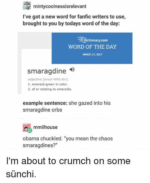 """Ironic, Obama, and Dictionary: mintycoolnessisrelevant  I've got a new word for fanfic writers to use,  brought to you by todays word of the day:  Dictionary.com  WORD OF THE DAY  MARCH 17. 2017  smaragdine  smaraadine  adjective [smuh-RAG-din]  1. emerald-green in color.  2. of or relating to emeralds.  example sentence: she gazed into his  smaragdine orbs  mmilhouse  obama chuckled. """"you mean the chaos  smaragdines?"""" I'm about to crumch on some sünchi."""