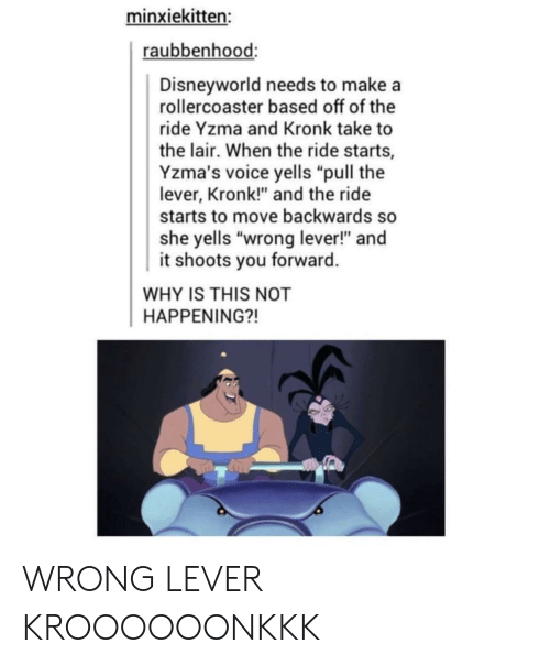 "Not Happening: minxiekitten:  raubbenhood:  Disneyworld needs to makea  rollercoaster based off of the  ride Yzma and Kronk take to  the lair. When the ride starts,  Yzma's voice yells ""pull the  lever, Kronk!"" and the ride  starts to move backwards so  she yells ""wrong lever!"" and  it shoots you forward  WHY IS THIS NOT  HAPPENING?! WRONG LEVER KROOOOOONKKK"