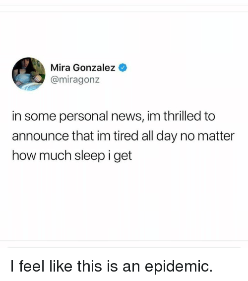 Dank, News, and Sleep: Mira Gonzalez  @miragonz  in some personal news, im thrilled to  announce that im tired all day no matter  how much sleep i get I feel like this is an epidemic.