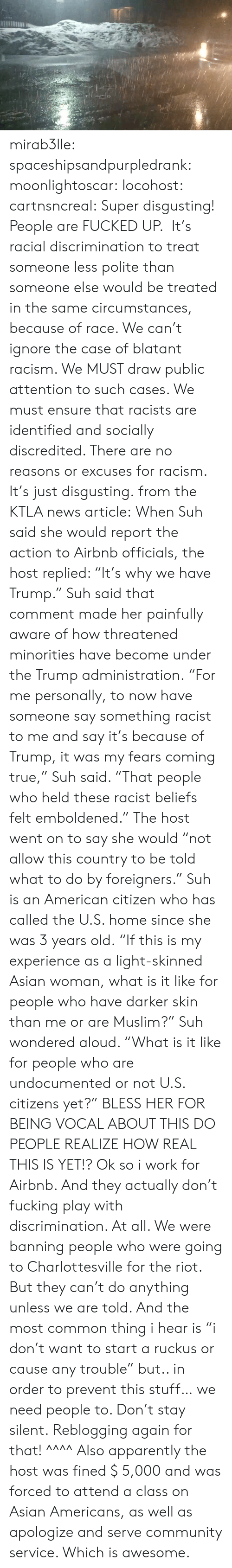 """Airbnb: mirab3lle:  spaceshipsandpurpledrank:   moonlightoscar:  locohost:  cartnsncreal:    Super disgusting! People are FUCKED UP. It's racial discrimination to treat someone less polite than someone else would be treated in the same circumstances, because of race. We can't ignore the case of blatant racism. We MUST draw public attention to such cases. We must ensure that racists are identified and socially discredited. There are no reasons or excuses for racism. It's just disgusting.  from the KTLA news article:  When Suh said she would report the action to Airbnb officials, the host replied: """"It's why we have Trump."""" Suh said that comment made her painfully aware of how threatened minorities have become under the Trump administration. """"For me personally, to now have someone say something racist to me and say it's because of Trump, it was my fears coming true,"""" Suh said. """"That people who held these racist beliefs felt emboldened."""" The host went on to say she would """"not allow this country to be told what to do by foreigners."""" Suh is an American citizen who has called the U.S. home since she was 3 years old. """"If this is my experience as a light-skinned Asian woman, what is it like for people who have darker skin than me or are Muslim?"""" Suh wondered aloud. """"What is it like for people who are undocumented or not U.S. citizens yet?""""    BLESS HER FOR BEING VOCAL ABOUT THIS DO PEOPLE REALIZE HOW REAL THIS IS YET!?   Ok so i work for Airbnb.  And they actually don't fucking play with discrimination. At all. We were banning people who were going to Charlottesville for the riot.  But they can't do anything unless we are told. And the most common thing i hear is """"i don't want to start a ruckus or cause any trouble"""" but.. in order to prevent this stuff… we need people to. Don't stay silent.   Reblogging again for that! ^^^^ Also apparently the host was fined $ 5,000 and was forced to attend a class on Asian Americans, as well as apologize and serve community service. Which i"""