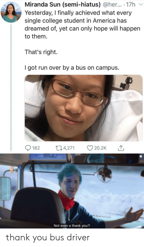 America, College, and Run: Miranda Sun (semi-hiatus) @her... 17h  Yesterday, I finally achieved what every  single college student in America has  dreamed of, yet can only hope will happen  to them  That's right.  I got run over by a bus on campus  t2.4,271  182  20.2K  Not even a thank you?! thank you bus driver