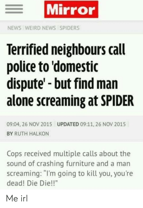 """Being Alone, News, and Police: Mirror  NEWS WEIRD NEWS SPIDERS  Terrified neighbours call  police to 'domestic  dispute'-but find man  alone screaming at SPIDER  09:04, 26 NOV 2015  UPDATED 09:11, 26 NOV 2015  BY RUTH HALKON  Cops received multiple calls about the  sound of crashing furniture and a man  screaming: """"I'm going to kill you, you're  dead! Die Die!!"""" Me irl"""