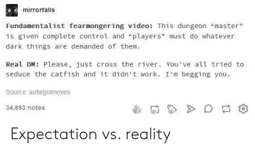"""expectation vs reality: mirrorfalls  Fundamentalist fearmongering video: This dungeon """"master""""  is given complete control and """"players"""" must do whatever  dark things are demanded of them.  Real DM: Please, just cross the river. You've all tried to  seduce the catfish and it didn't work. I'm begging you.  Source: autiegotmoves  34,893 notes Expectation vs. reality"""