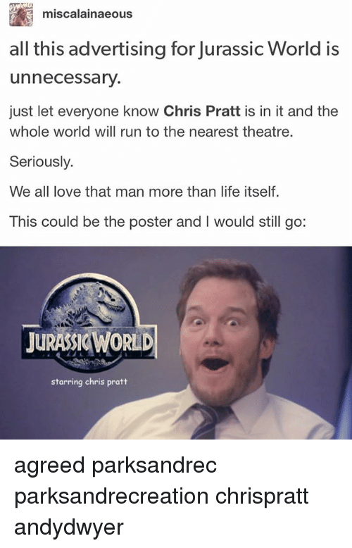 posterization: miscalainaeous  all this advertising for Jurassic World is  unnecessary.  just let everyone know Chris Pratt is in it and the  whole world will run to the nearest theatre.  Seriously.  We all love that man more than life itself  This could be the poster and I would still go:  JURASSIC WORLD  starring chris pratt agreed parksandrec parksandrecreation chrispratt andydwyer