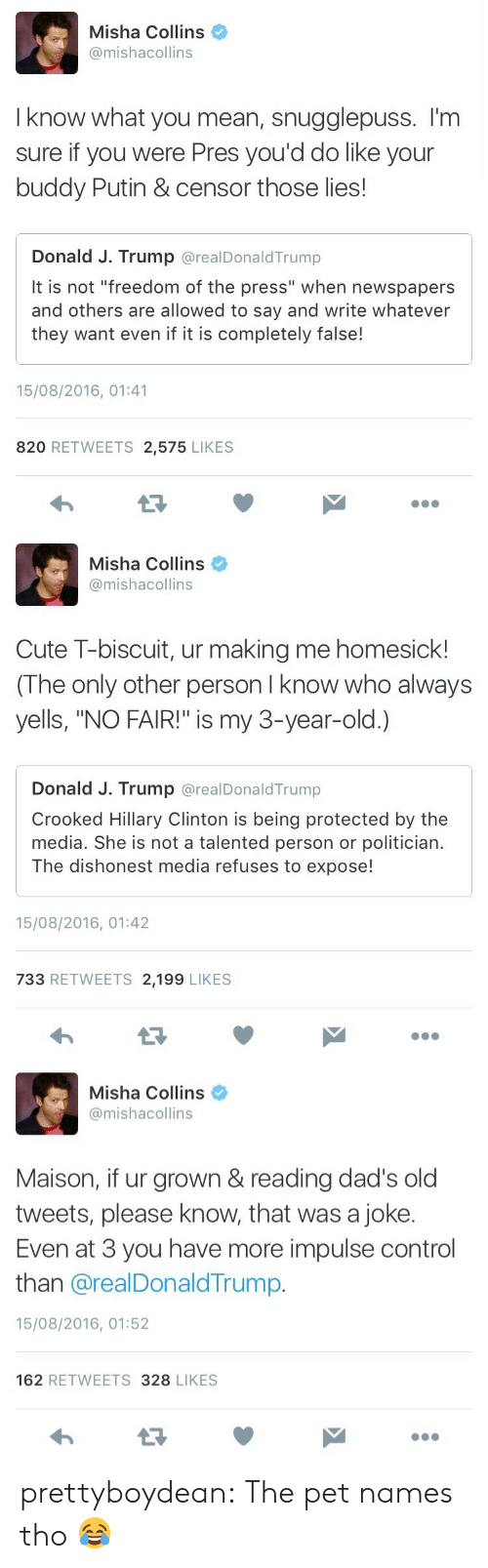"""Dishonest: Misha Collins  @mishacollins  I know what you mean, snugglepuss. I'm  sure if you were Pres you'd do like your  buddy Putin & censor those lies!  Donald J. Trump @realDonaldTrump  It is not """"freedom of the press"""" when newspapers  and others are allowed to say and write whatever  they want even if it is completely false!  15/08/2016, 01:41  820 RETWEETS 2,575 LIKES   Misha Collins  @mishacollins  Cute T-biscuit, ur making me homesick!  (The only other person I know who always  yells, """"NO FAIR!"""" is my 3-year-old.)  Donald J. Trump @realDonaldTrump  Crooked Hillary Clinton is being protected by the  media. She is not a talented person or politician  The dishonest media refuses to expose!  15/08/2016, 01:42  733 RETWEETS 2,199 LIKES   Misha Collins  @mishacollins  Maison, if ur grown & reading dad's old  tweets, please know, that was a joke.  Even at 3 you have more impulse control  than @realDonaldTrump.  15/08/2016, 01:52  162 RETWEETS 328 LIKES prettyboydean:  The pet names tho 😂"""