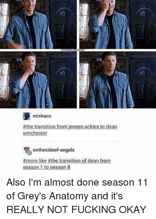 season 11: mishaco  #the transition from jensen ackles to dean  Winchester  ontheside of angels  #more like #the transition of dean from  season 1 to season 8 Also I'm almost done season 11 of Grey's Anatomy and it's REALLY NOT FUCKING OKAY