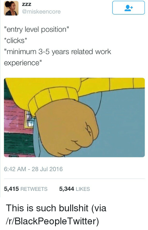 "Blackpeopletwitter, Work, and Bullshit: @miskeencore  entry level position""  *clicks*  minimum 3-5 years related work  experience  6:42 AM-28 Jul 2016  5,415 RETWEETS  5,344 LIKES <p>This is such bullshit (via /r/BlackPeopleTwitter)</p>"