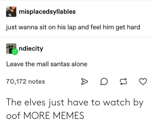 elves: misplacedsyllables  just wanna sit on his lap and feel him get hard  ndiecity  Leave the mall santas alone  70,172 notes The elves just have to watch by oof MORE MEMES