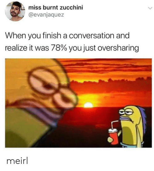MeIRL, Zucchini, and You: miss burnt zucchini  @evanjaquez  When you finish a conversation and  realize it was 78% you just oversharing meirl