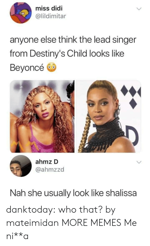 Beyonce: miss didi  @lildimitar  anyone else think the lead singer  from Destiny's Child looks like  Beyoncé  ahmz D  @ahmzzd  Nah she usually look like shalissa danktoday:  who that? by mateimidan MORE MEMES  Me ni**a
