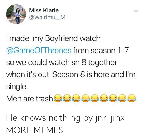 Season 8: Miss Kiarie  @Wairimu_M  made my Boyfriend watch  @GameOfThrones from season 1-7  so we could watch sn 8 together  when it's out. Season 8 is here and I'm  single.  Men are trash부부부부부부부부부 He knows nothing by jnr_jinx MORE MEMES