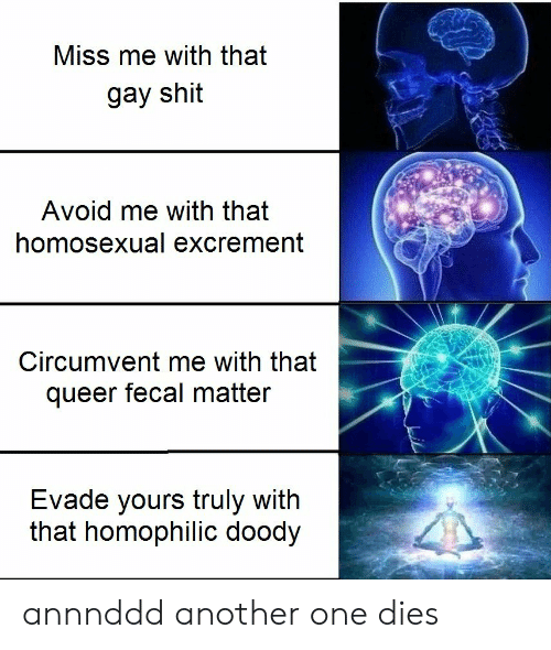 Miss Me With That Gay: Miss me with that  gay shit  Avoid me with that  homosexual excrement  Circumvent me with that  queer fecal matter  Evade yours truly with  that homophilic doody annnddd another one dies