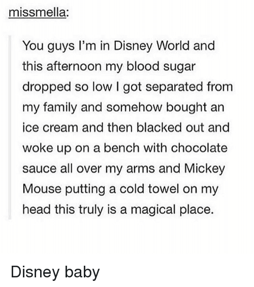 A Magical Place: miss mella:  You guys I'm in Disney World and  this afternoon my blood sugar  dropped so low I got separated from  my family and somehow bought an  ice cream and then blacked out and  woke up on a bench with chocolate  sauce all over my arms and Mickey  Mouse putting a cold towel on my  head this truly is a magical place. Disney baby