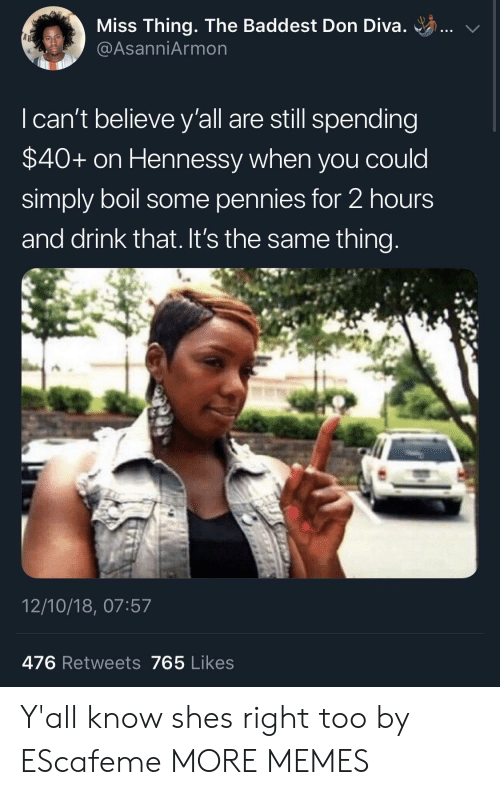 Dank, Hennessy, and Memes: Miss Thing. The Baddest Don Diva. ..  @AsanniArmon  I can't believe y'all are still spending  $40+ on Hennessy when you could  simply boil some pennies for 2 hours  and drink that. It's the same thing  12/10/18, 07:57  476 Retweets 765 Likes Y'all know shes right too by EScafeme MORE MEMES