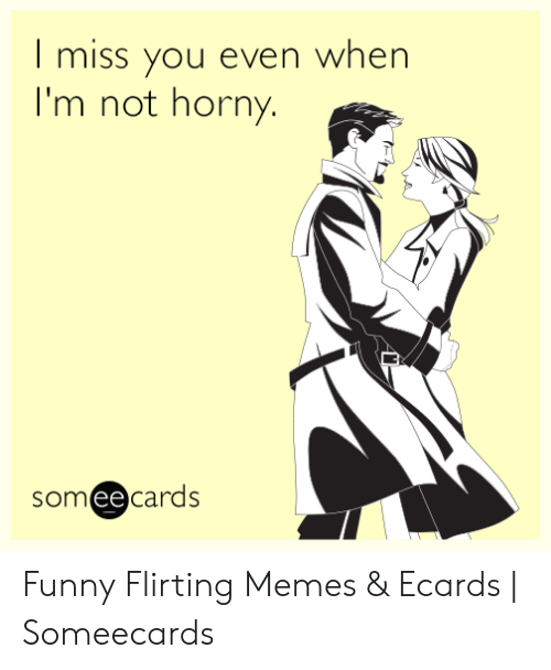 Ecard Memes: | miss you even when  I'm not horny  someecards  ее Funny Flirting Memes & Ecards | Someecards