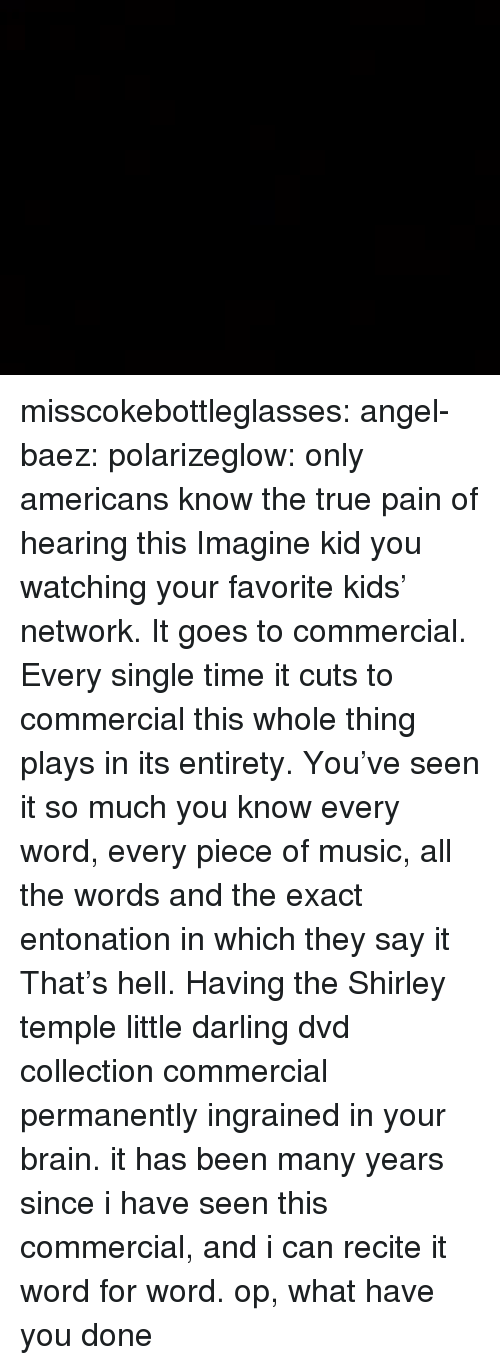 shirley: misscokebottleglasses: angel-baez:  polarizeglow:  only americans know the true pain of hearing this  Imagine kid you watching your favorite kids' network. It goes to commercial. Every single time it cuts to commercial this whole thing plays in its entirety. You've seen it so much you know every word, every piece of music, all the words and the exact entonation in which they say it That's hell. Having the Shirley temple little darling dvd collection commercial permanently ingrained in your brain.  it has been many years since i have seen this commercial, and i can recite it word for word. op, what have you done