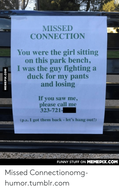 Please Call Me: MISSED  CONNECTION  You were the girl sitting  on this park bench,  I was the guy fighting a  duck for my pants  and losing  If  you saw me,  please call me  323-721-  (p.s. I got them back - let's hang out!)  FUNNY STUFF ON MEMEPIX.COM  MEMEPIX.COM Missed Connectionomg-humor.tumblr.com