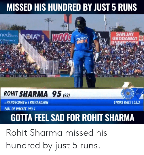 wicket: MISSED HIS HUNDRED BY JUST 5 RUNS  nedscomNDIA  A  SANJAY  ROHIT SHARMA 95(2)  c HANDSCOMBbJ RICHARDSON  STRIKE RATE 103.3  FALL OF WICKET 193-1  GOTTA FEEL SAD FOR ROHIT SHARMA Rohit Sharma missed his hundred by just 5 runs.
