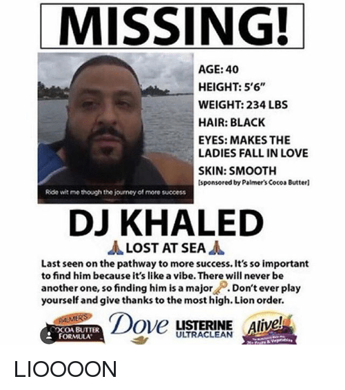 Lion Order: MISSING!  AGE: 40  HEIGHT: 5'6  WEIGHT: 234 LBS  HAIR: BLACK  EYES: MAKES THE  LADIES FALL IN LOVE  SKIN: SMOOTH  sponsored by Palmer's Cocoa Butterl  Ride wit me though the journey of more success  DJ KHALED  LOST AT SEA  Last seen on the pathway to more success. It's so important  to find him because it's like a vibe.There will never be  another one, so finding him is a major  Don't ever play  yourself and give thanks to the most high. Lion order.  Dove LISTERINE Alive!  UTRACLEAN  FORMULA LIOOOON