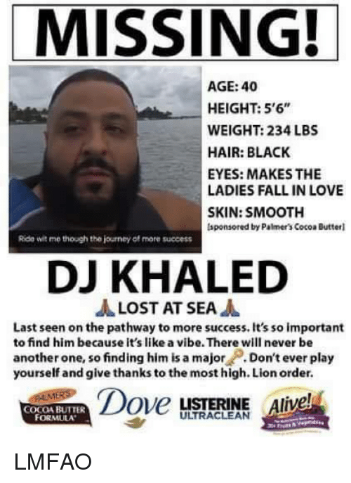 "Dont Ever Play Yourself: MISSING!  AGE: 40  HEIGHT: 5'6""  WEIGHT: 234 LBS  HAIR: BLACK  EYES: MAKES THE  LADIES FALL IN LOVE  SKIN: SMOOTH  lsponsored by Palmer's Cocoa Butterl  Rida wit me though the journey of more success  DJ KHALED  JA LOST AT SEA  A  Last seen on the pathway to more success. It's so important  to find him because it's like a vibe. There will never be  another one, so finding him is a major  Don't ever play  yourself and give thanks to the most high. Lion order.  Dove  LISTERINE Alive  COCOA BUTTER LMFAO"