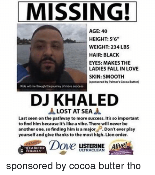 Alive, Another One, and Another One: MISSING!  AGE: 40  HEIGHT: 5'6  WEIGHT: 234 LBS  HAIR: BLACK  EYES: MAKES THE  LADIES FALL IN LOVE  SKIN: SMOOTH  lsponsored by Palmer'scocoa Butterl  Ride witme though the journey of more success  DJ KHALED  LOST AT SEA  Last seen on the pathway to more success. It's so important  to find him because it's like a vibe. There will never be  another one, so finding him is a major  Don't ever play  yourself and give thanks to the most high. Lion order.  Dove  LISTERINE Alive  XONBUTTER  FORMULA sponsored by cocoa butter tho
