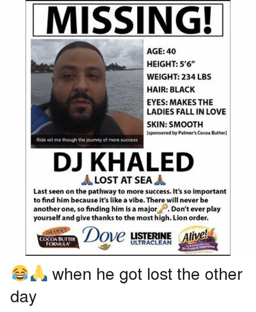"""Alive, Another One, and Another One: MISSING!  AGE: 40  HEIGHT: 5'6""""  WEIGHT: 234 LBS  HAIR: BLACK  EYES: MAKES THE  LADIES FALL IN LOVE  SKIN: SMOOTH  sponsored by Palmers Cocoa Butterl  Ride wit me though the journey of more success  DJ KHALED  LOST AT SEA  A  Last seen on the pathway to more success. It's so important  to find him because it's like a vibe. There will never be  another one, so finding him is a major  Don't ever play  yourself and give thanks to the most high. Lionorder.  Dove  LISTERINE Alive!  COCOA BUTTER  FORMULA 😂🙏 when he got lost the other day"""