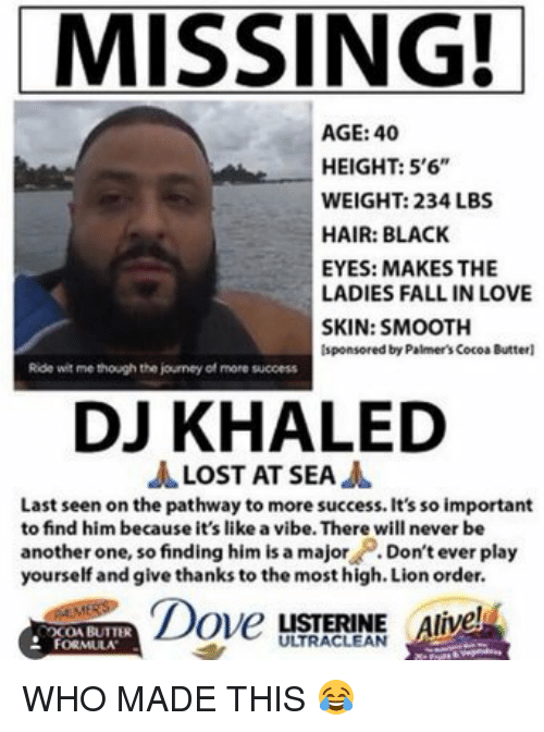 "Dont Ever Play Yourself: MISSING!  AGE: 40  HEIGHT: 5'6""  WEIGHT: 234 LBS  HAIR: BLACK  EYES: MAKES THE  LADIES FALL IN LOVE  SKIN: SMOOTH  Isponsored by Palmer's CocoaButterl  Ride witme though the journey of more sucoess  DJ KHALED  A LOST AT SEA  A  Last seen on the pathway to more success. It's so important  to find him because it's like a vibe. There will never be  another one, so finding him is a major  Don't ever play  yourself and give thanks to the most high. Lion order.  Dover  LISTERINE  live  OCOA BUTTER  FORMULA WHO MADE THIS 😂"