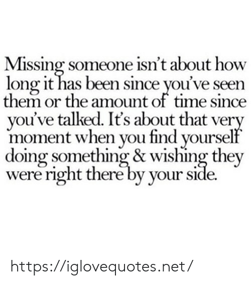 Time, Been, and How: Missing someone isn't about how  long it has been since you've seen  them or the amount of time since  you've talked. It's about that very  moment when you find yourself  doing something & wishing they  were right there by your side. https://iglovequotes.net/