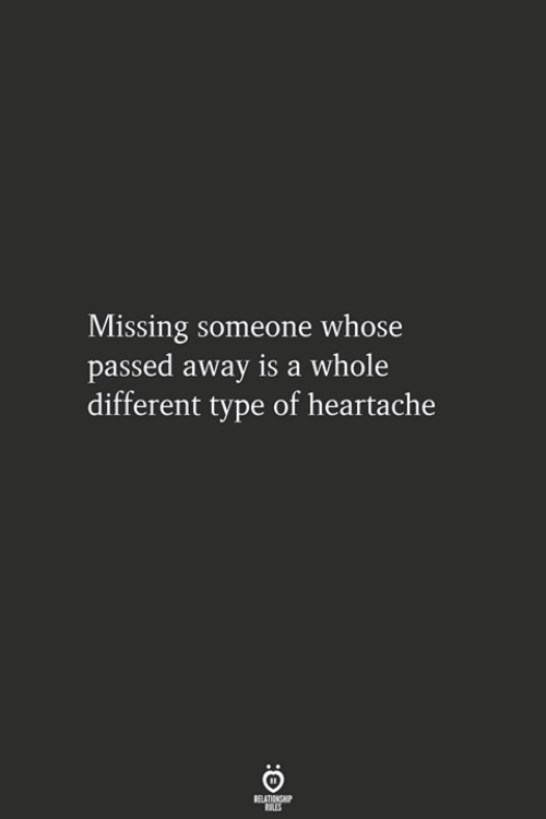 heartache: Missing someone whose  passed away is a whole  different type of heartache